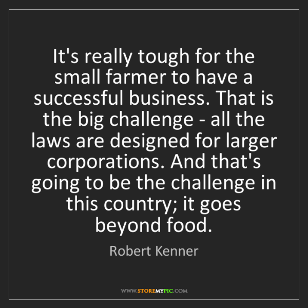 Robert Kenner: It's really tough for the small farmer to have a successful...