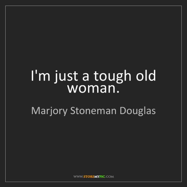 Marjory Stoneman Douglas: I'm just a tough old woman.