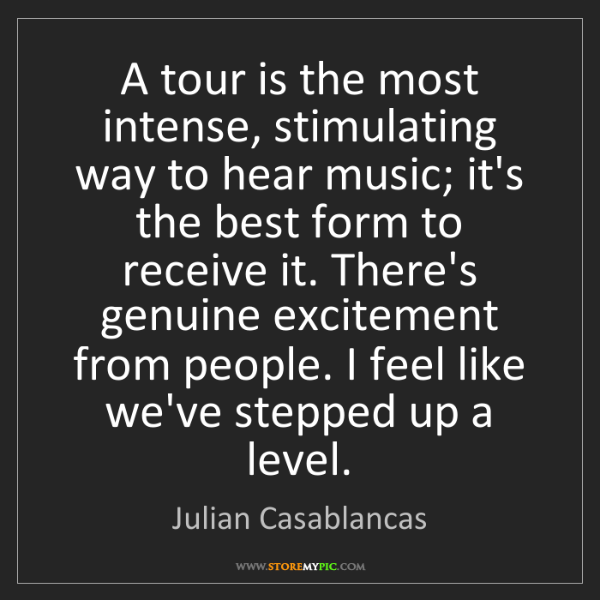 Julian Casablancas: A tour is the most intense, stimulating way to hear music;...