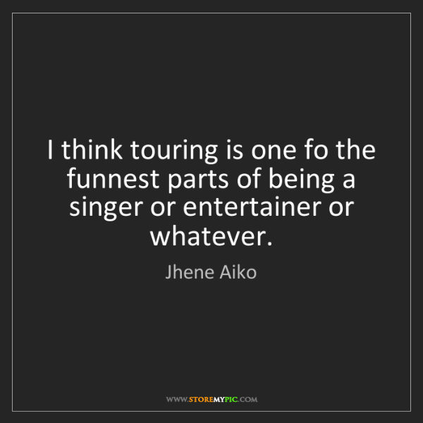 Jhene Aiko: I think touring is one fo the funnest parts of being...