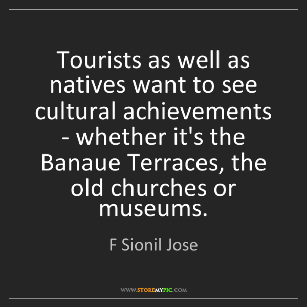F Sionil Jose: Tourists as well as natives want to see cultural achievements...