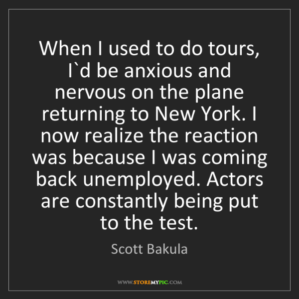 Scott Bakula: When I used to do tours, I`d be anxious and nervous on...