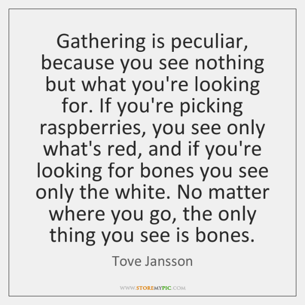 Gathering is peculiar, because you see nothing but what you're looking for. ...