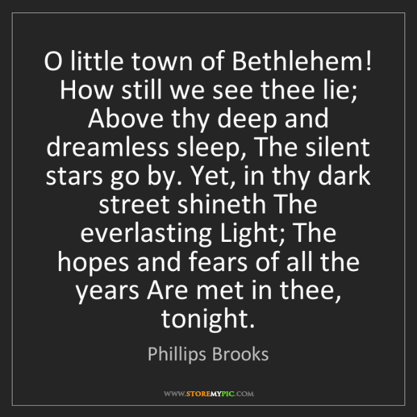 Phillips Brooks: O little town of Bethlehem! How still we see thee lie;...