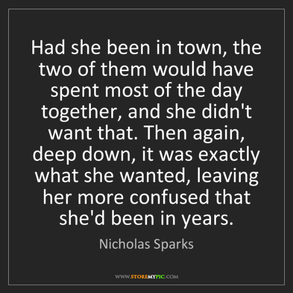 Nicholas Sparks: Had she been in town, the two of them would have spent...