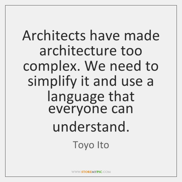 Architects have made architecture too complex. We need to simplify it and ...