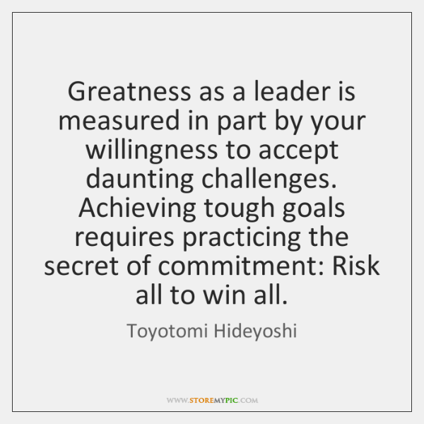 Greatness as a leader is measured in part by your willingness to ...