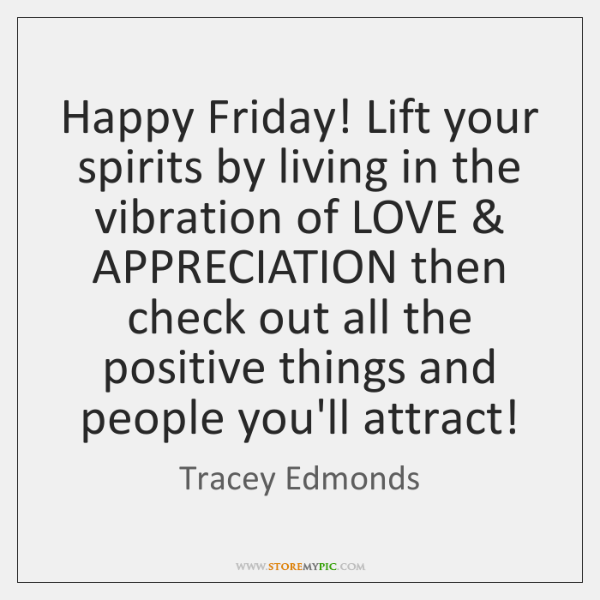Happy Friday! Lift your spirits by living in the vibration of LOVE & ...