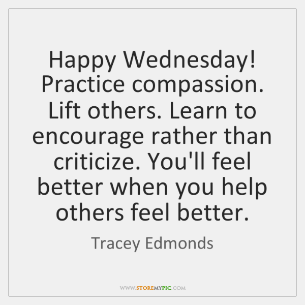 Happy Wednesday! Practice compassion. Lift others. Learn to encourage rather than criticize. ...
