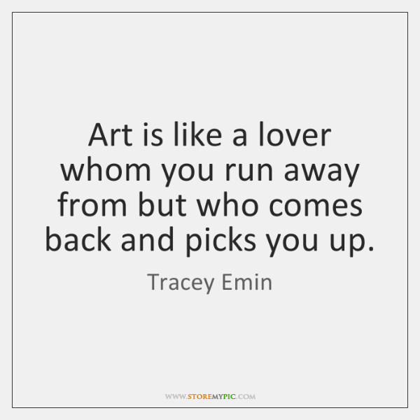 Art is like a lover whom you run away from but who ...