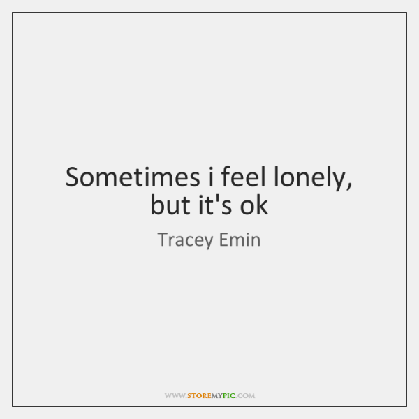 Sometimes i feel lonely, but it's ok