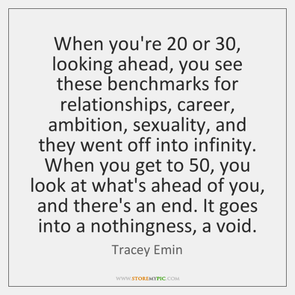 When you're 20 or 30, looking ahead, you see these benchmarks for relationships, career, ...
