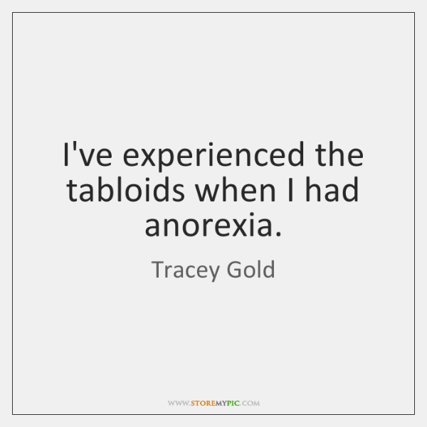I've experienced the tabloids when I had anorexia.