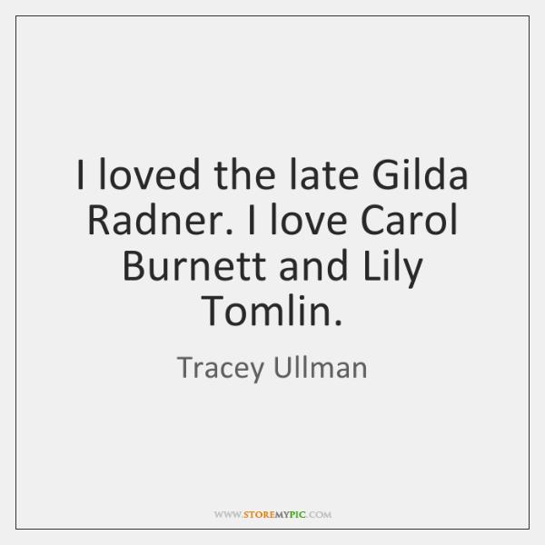 I loved the late Gilda Radner. I love Carol Burnett and Lily ...