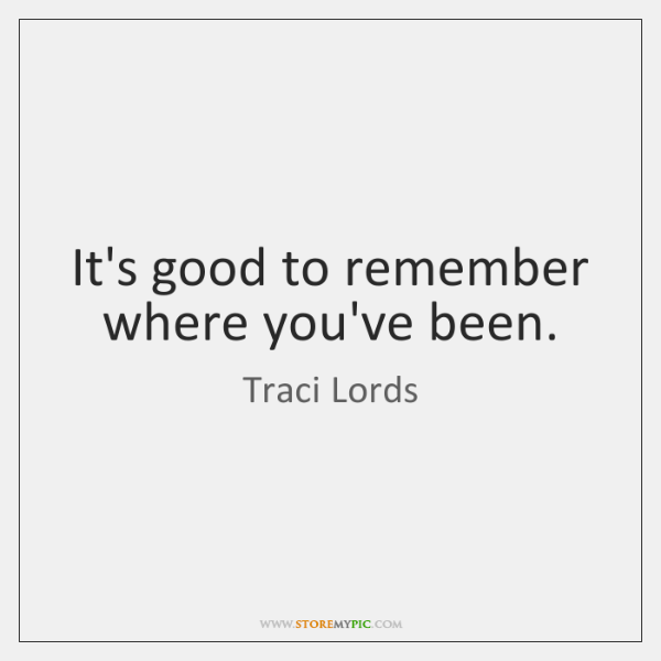 It's good to remember where you've been.
