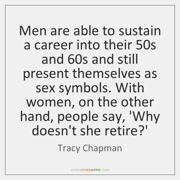 Men are able to sustain a career into their 50s and 60s ...