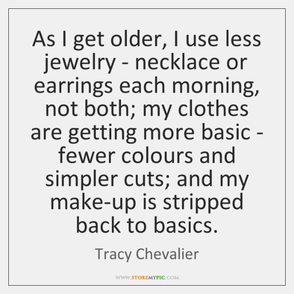 As I get older, I use less jewelry - necklace or earrings ...