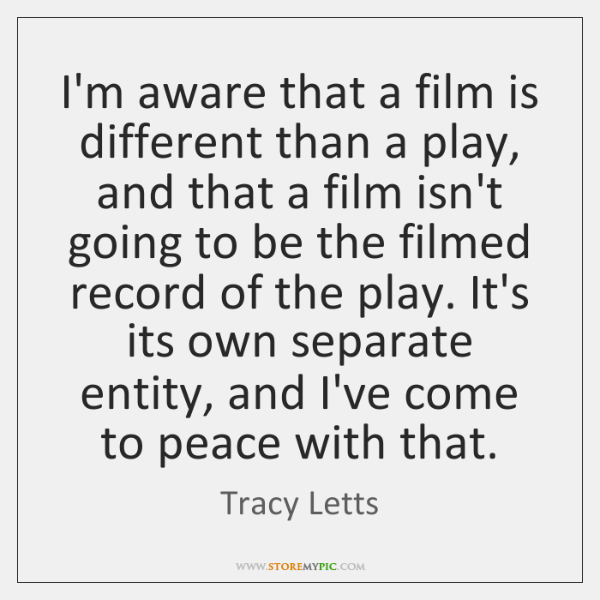 I'm aware that a film is different than a play, and that ...