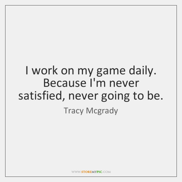 I work on my game daily. Because I'm never satisfied, never going ...