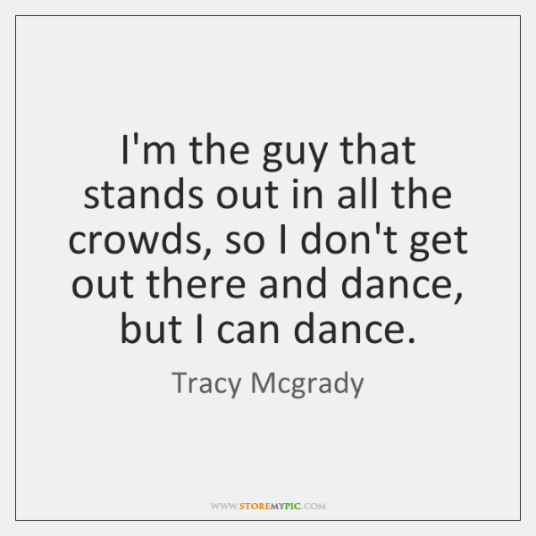 I'm the guy that stands out in all the crowds, so I ...