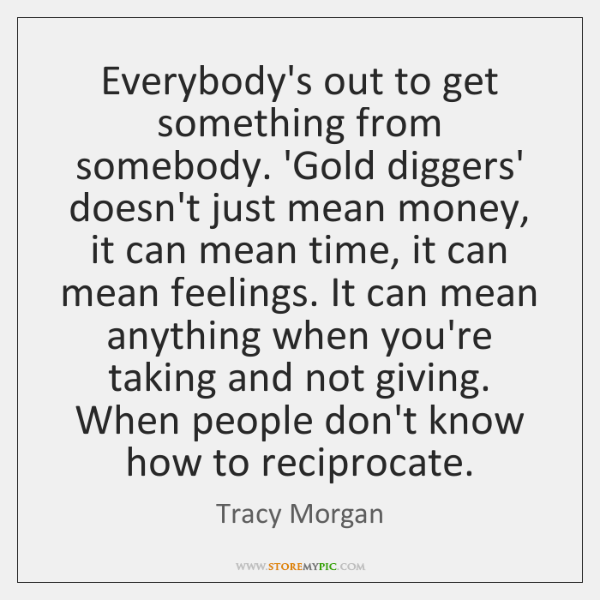 Everybody's out to get something from somebody. 'Gold diggers' doesn't just mean ...