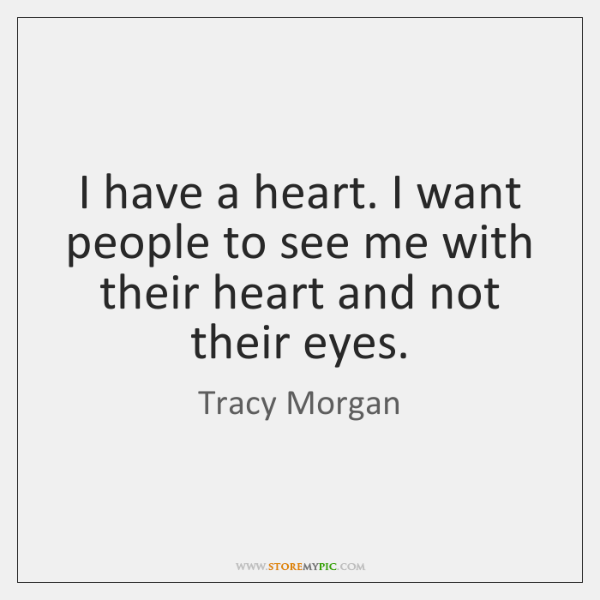 I have a heart. I want people to see me with their ...