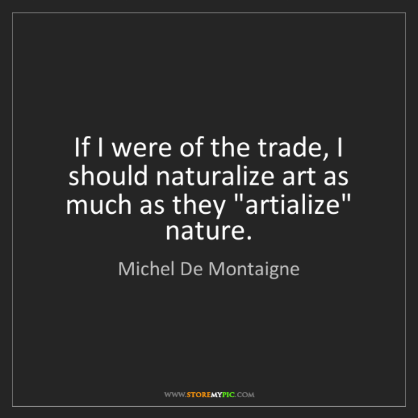 Michel De Montaigne: If I were of the trade, I should naturalize art as much...