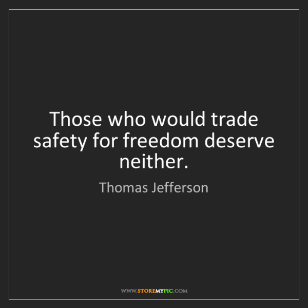 Thomas Jefferson: Those who would trade safety for freedom deserve neither.