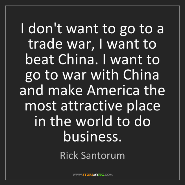 Rick Santorum: I don't want to go to a trade war, I want to beat China....