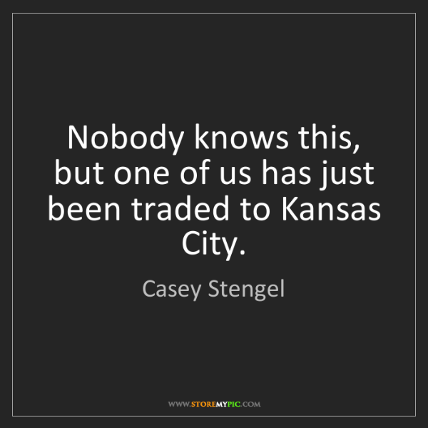 Casey Stengel: Nobody knows this, but one of us has just been traded...