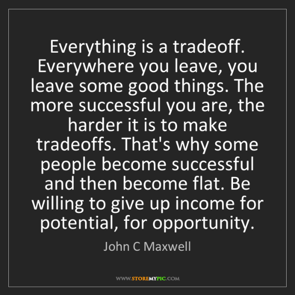 John C Maxwell: Everything is a tradeoff. Everywhere you leave, you leave...