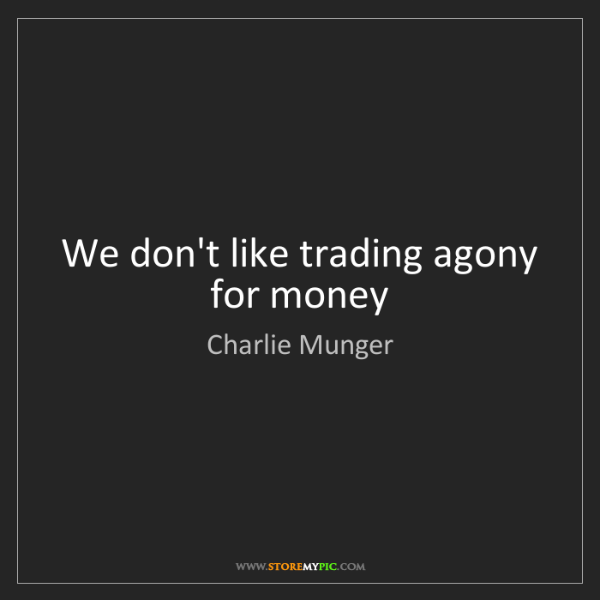 Charlie Munger: We don't like trading agony for money