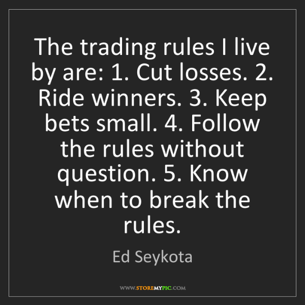Ed Seykota: The trading rules I live by are: 1. Cut losses. 2. Ride...