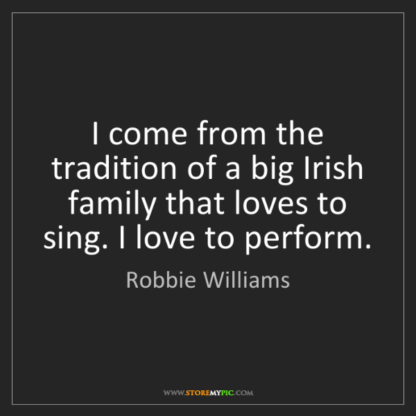 Robbie Williams: I come from the tradition of a big Irish family that...