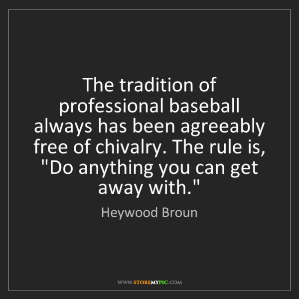 Heywood Broun: The tradition of professional baseball always has been...