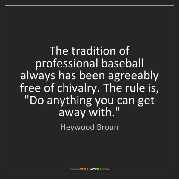 Heywood Broun: The tradition of professional baseball always has been...
