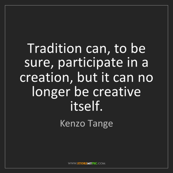 Kenzo Tange: Tradition can, to be sure, participate in a creation,...