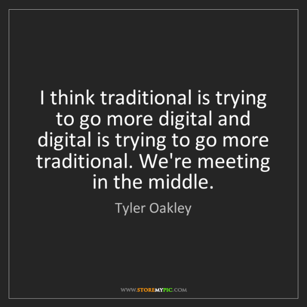 Tyler Oakley: I think traditional is trying to go more digital and...