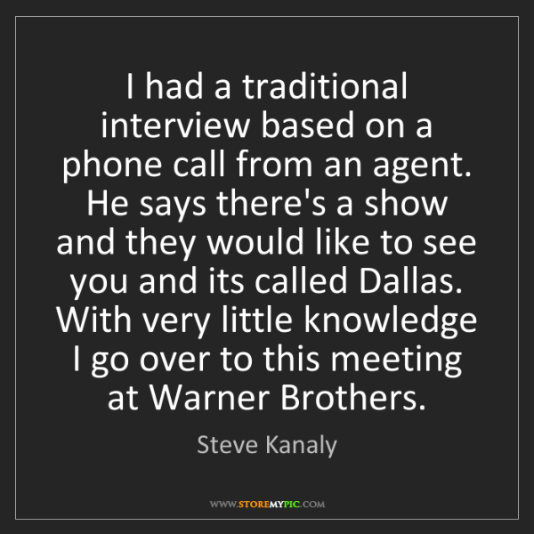 Steve Kanaly: I had a traditional interview based on a phone call from...