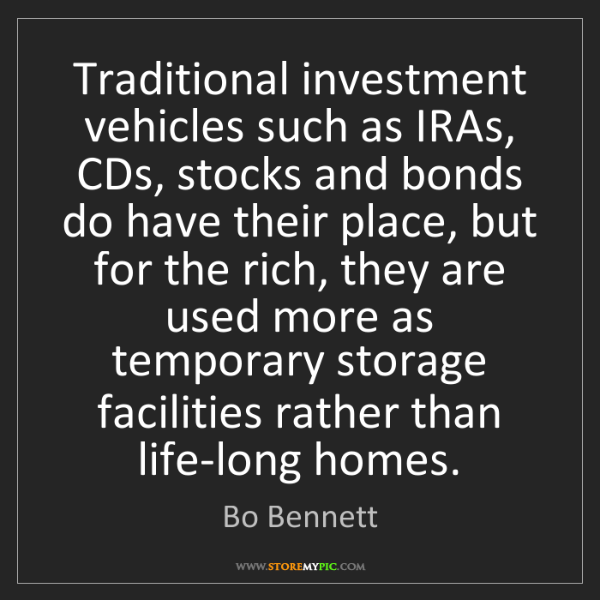Bo Bennett: Traditional investment vehicles such as IRAs, CDs, stocks...