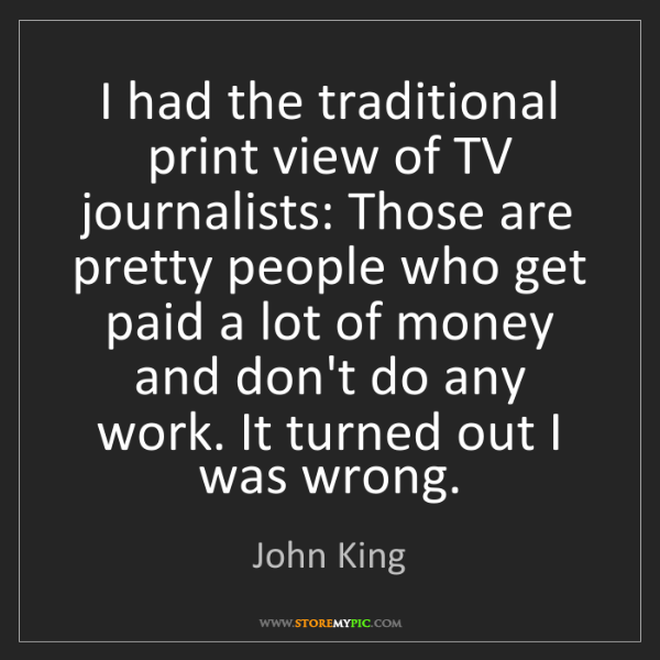 John King: I had the traditional print view of TV journalists: Those...