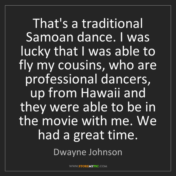 Dwayne Johnson: That's a traditional Samoan dance. I was lucky that I...