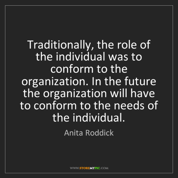 Anita Roddick: Traditionally, the role of the individual was to conform...