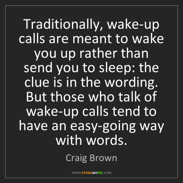 Craig Brown: Traditionally, wake-up calls are meant to wake you up...