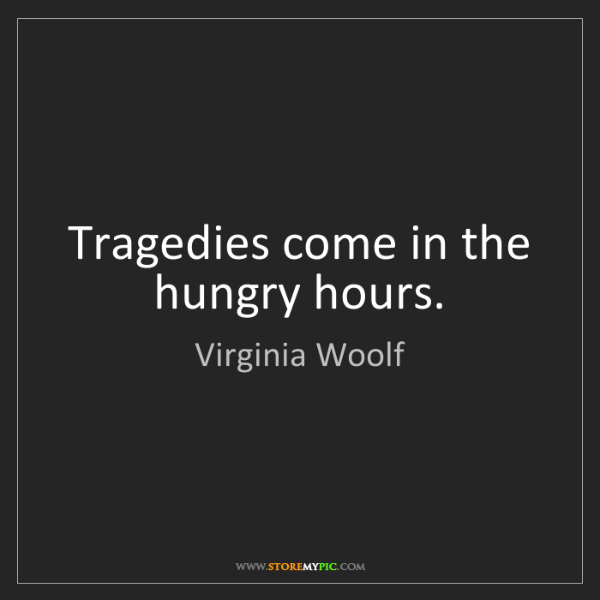 Virginia Woolf: Tragedies come in the hungry hours.