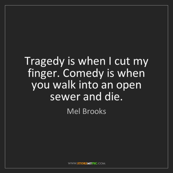 Mel Brooks: Tragedy is when I cut my finger. Comedy is when you walk...