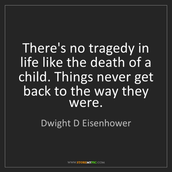 Dwight D Eisenhower: There's no tragedy in life like the death of a child....