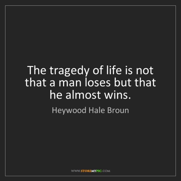 Heywood Hale Broun: The tragedy of life is not that a man loses but that...