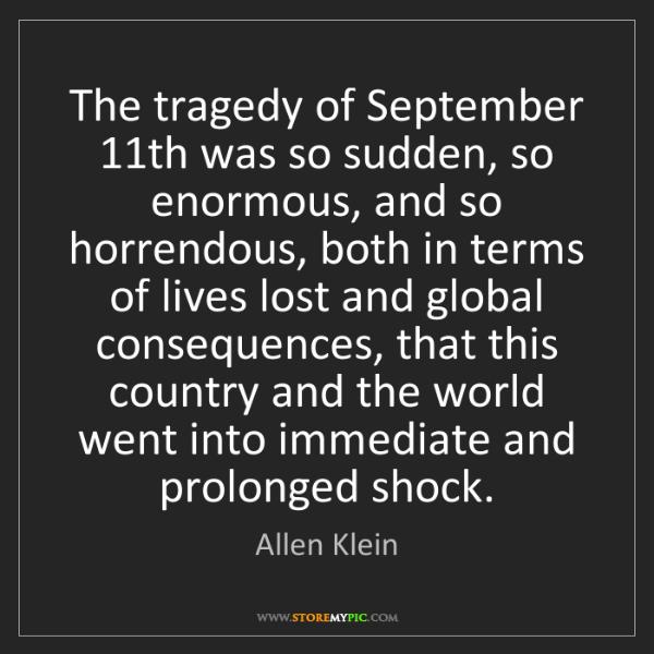 Allen Klein: The tragedy of September 11th was so sudden, so enormous,...
