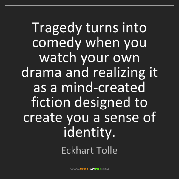 Eckhart Tolle: Tragedy turns into comedy when you watch your own drama...